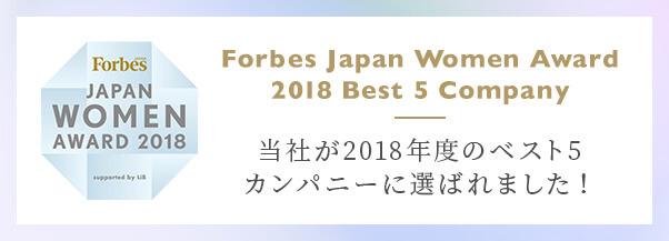 Forbes JAPAN WOMEN AWARD 2018 その年最も活躍した女性や、女性活躍を推進した企業を表彰する「Forbes JAPAN WOMEN AWARD」当社が2018年度のベスト5カンパニーに選ばれました!